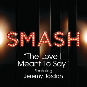 The Love I Meant To Say (SMASH Cast Version) [feat. Jeremy Jordan]