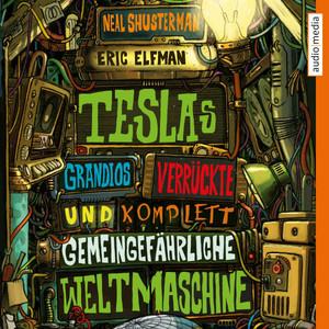 Teslas grandios verrückte und komplett gemeingefährliche Weltmaschine Audiobook