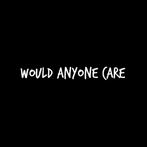 Would Anyone Care