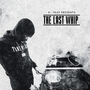 K-Trap Presents The Last Whip Mixtape