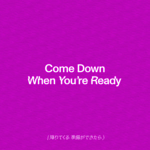 Come Down When You're Ready