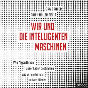 Wir und die intelligenten Maschinen (Wie Algorithmen unser Leben bestimmen und wir sie für uns nutzen können) Audiobook
