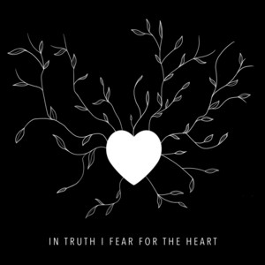 In Truth I Fear for the Heart