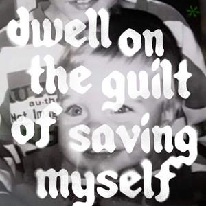 dwell on the guilt of saving myself