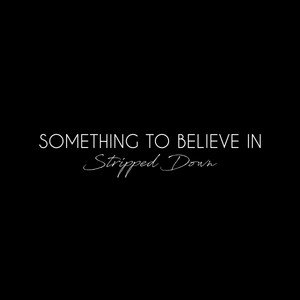 Something To Believe In (Stripped Down)