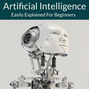 Artificial Intelligence (Easily Explained For Beginners)