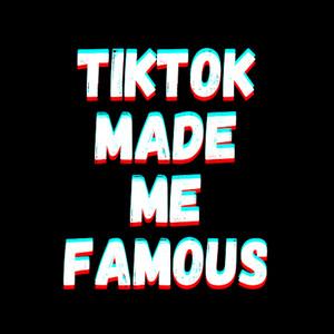 TikTok Made Me Famous
