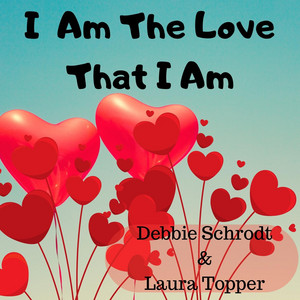 I Am the Love That I Am by Debbie Schrodt, Laura Topper