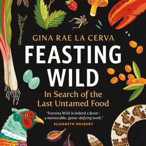 Feasting Wild - In Search of the Last Untamed Food (Unabridged)