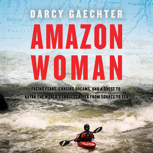 Amazon Woman - Facing Fears, Chasing Dreams, and a Quest to Kayak the World's Largest River from Source to Sea (Unabridged) Audiobook