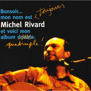 Bonsoir... Mon nom est toujours Michel Rivard et voici mon album quadruple! album