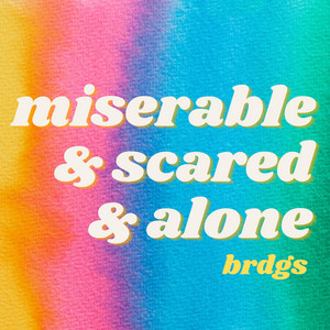 Miserable & Scared & Alone