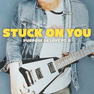 Stuck On You (Purpose of Love, Pt. II)