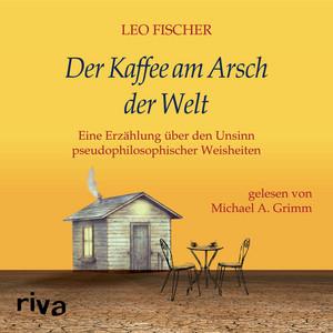 Der Kaffee am Arsch der Welt (Eine Erzählung über den Unsinn pseudophilosophischer Weisheiten) Audiobook
