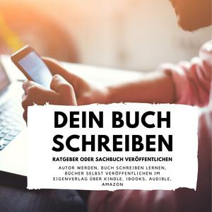 Dein Buch schreiben - Ratgeber oder Sachbuch veröffentlichen (Autor werden, Buch schreiben lernen, Bücher selbst veröffentlichen im Eigenverlag über Kindle, iBooks, Audible, Amazon) Audiobook