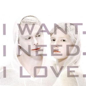 I Want, I Need, I Love