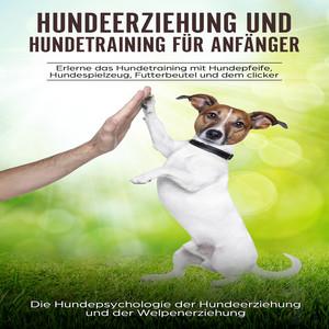 Hundeerziehung und Hundetraining für Anfänger (Erlerne das Hundetraining mit Hundepfeife, Hundespielzeug, Futterbeutel und dem Clicker: Die Hundepsychologie der Hundeerziehung und der Welpenerziehung) Audiobook