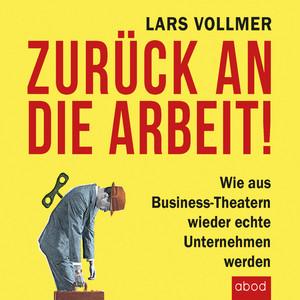 Zurück an die Arbeit - Back To Business (Wie aus Business-Theatern wieder echte Unternehmen werden - Wertschöpfend und erfolgreich. Das neue wegweisende Management-Buch.)