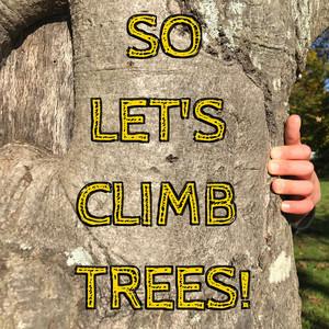 So Let's Climb Trees