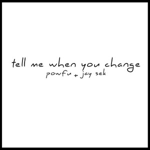 tell me when you change