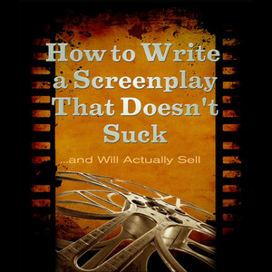 How to Write a Screenplay That Doesn't Suck and Will Actually Sell