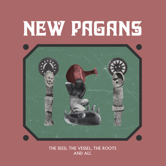 New Pagans  The Seed, The Vessel, The Roots and All :Replay