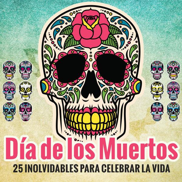 Día de los Muertos - 25 Inolvidables para Celebrar la Vida