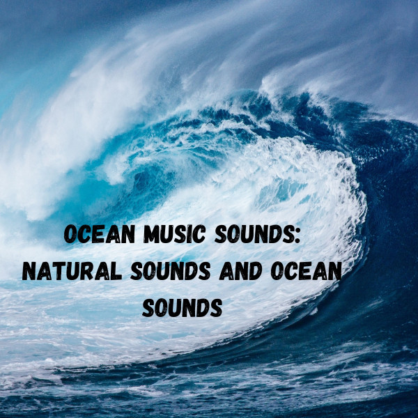 Ocean Music Sounds: Natural Sounds and Ocean Sounds