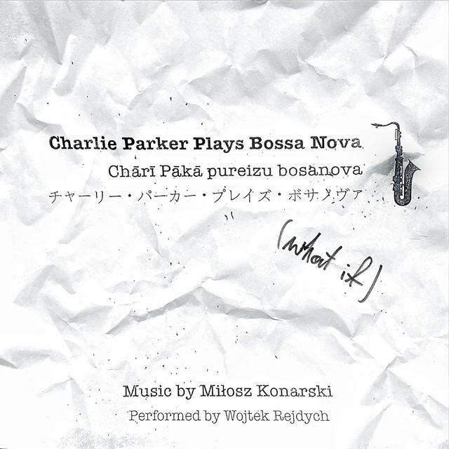 Charlie Parker Plays Bossa Nova (what if) - Album by Miłosz Konarski |  Spotify