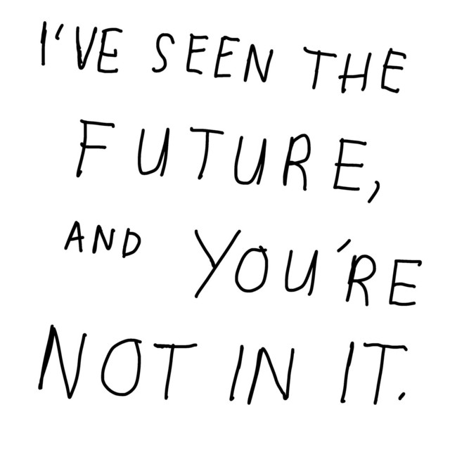 I'VE SEEN THE FUTURE, AND YOU'RE NOT IN IT.