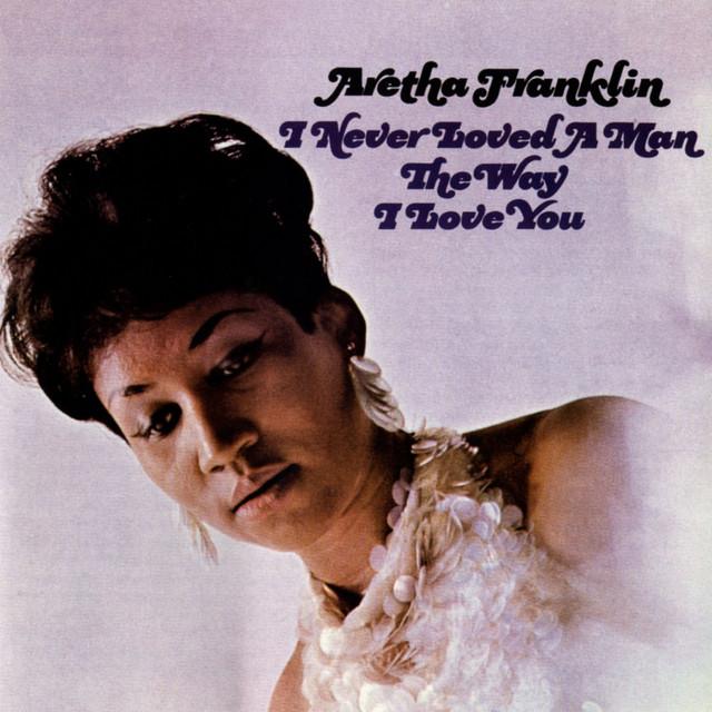 Album cover art: Aretha Franklin - I Never Loved a Man the Way I Love You