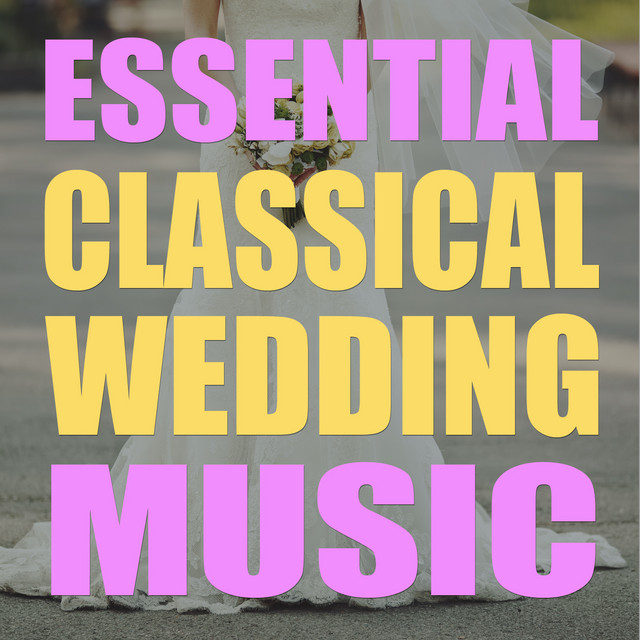 Essential Classical Wedding Music: The Very Best Songs For