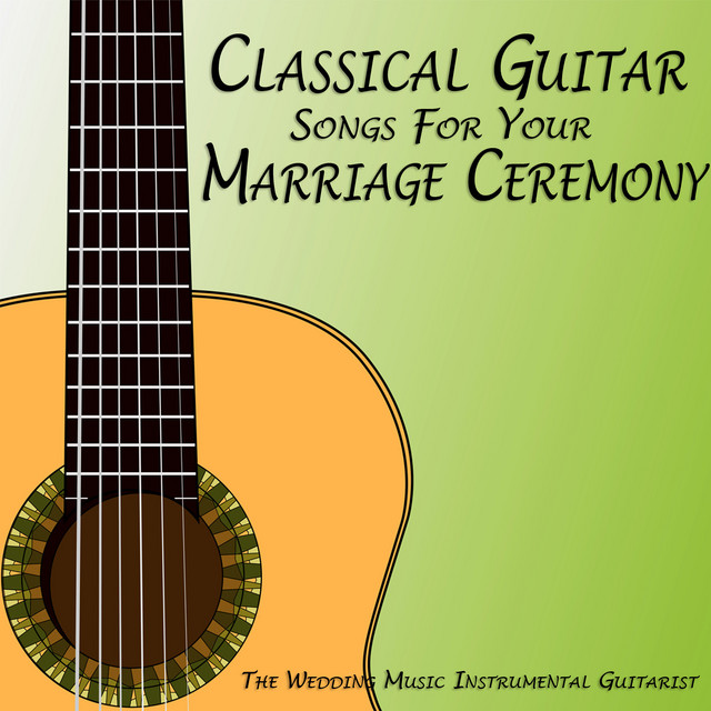 Instrumental Wedding Ceremony Songs: Classical Guitar Songs For Your Marriage Ceremony By The