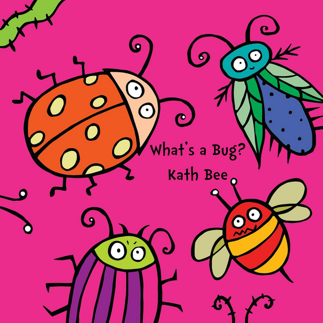 What's a Bug? by Kath Bee