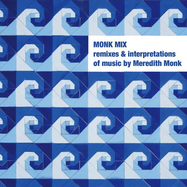 Monk Mix: Remixes & Interpretations of Music by Meredith Monk, Vol. 1