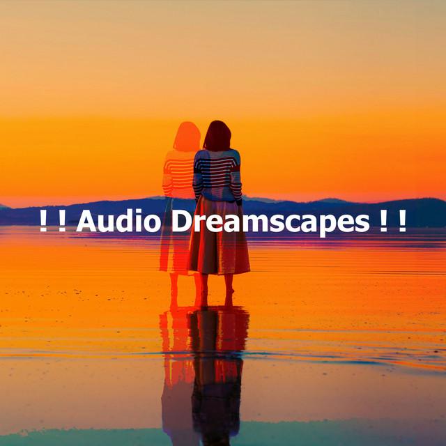 ! ! Audio Dreamscapes ! !