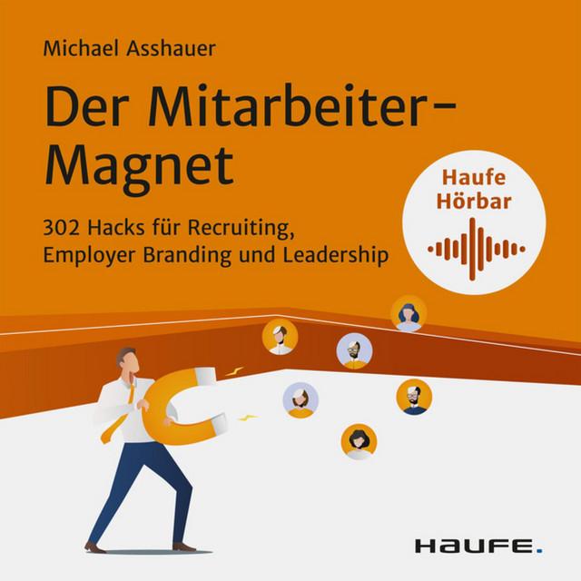 Der Mitarbeiter-Magnet (302 Hacks für Recruiting, Employer Branding und Leadership)