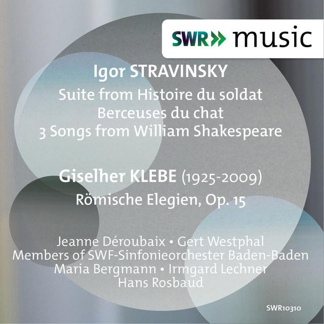 Stravinsky: Histoire du soldat Suite, Berceuses du chat & 3 Songs from William Shakespeare - Klebe: Römische Elegien, Op. 15
