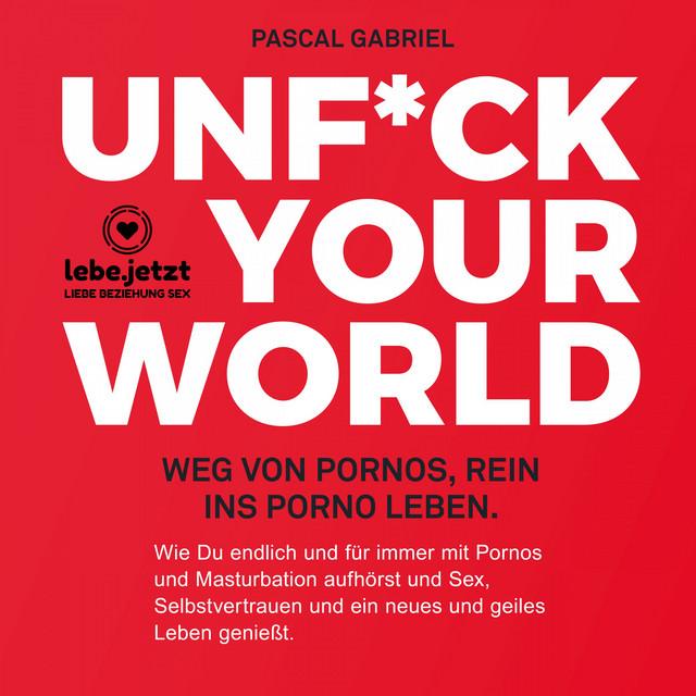 Unfuck your world / Hörbuch Ratgeber (Weg von Pornos, rein ins porno Leben.)