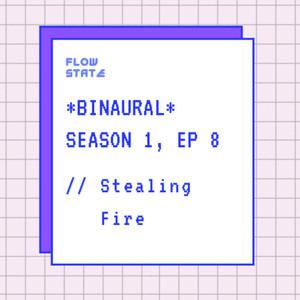 *BINAURAL* Season 1, Episode 8 // Stealing Fire