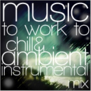 INSTRUMENTAL MUSIC TO WORK TO: Chill, Ambient, Electronic Instrumental Mix