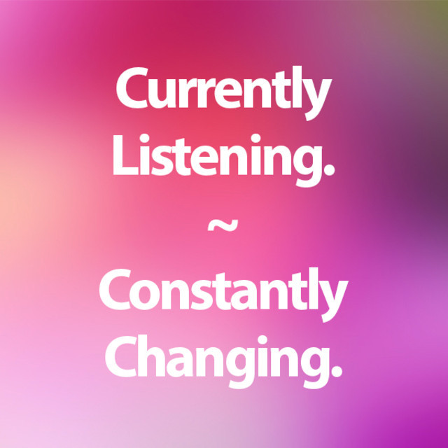 Currently Listening. Constantly Changing.