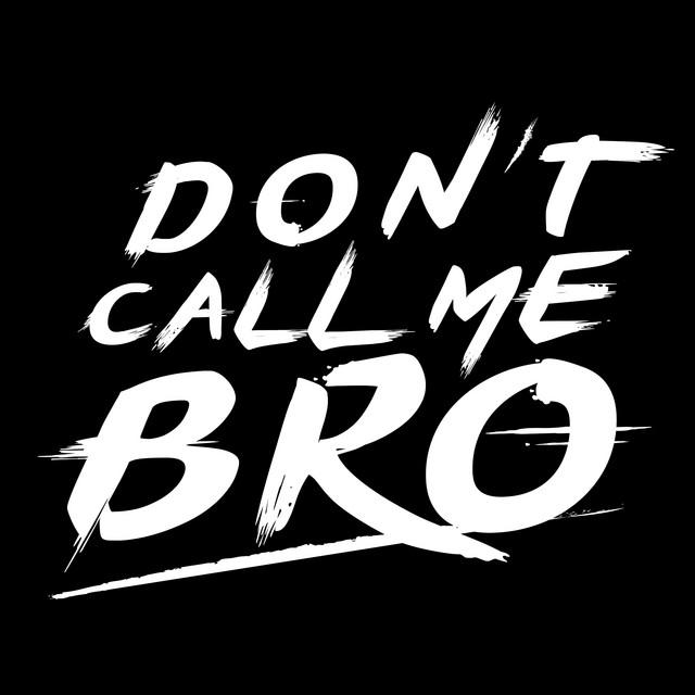 DON'T CALL ME BRO