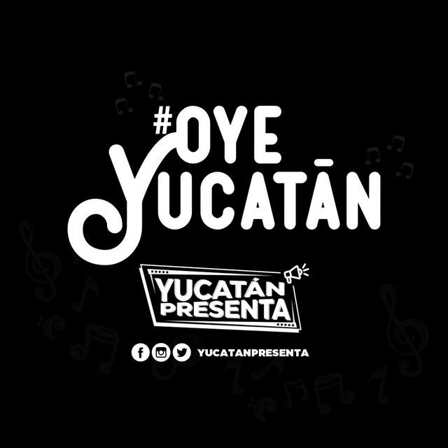 Yucatán Presenta: #OyeYucatán