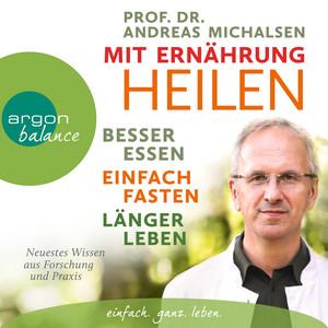 Mit Ernährung heilen - Besser essen, einfach fasten, länger leben. Neuestes Wissen aus Forschung und Praxis (Autorisierte Lesefassung) Audiobook