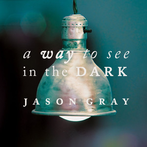A Way To See In The Dark - Jason Gray