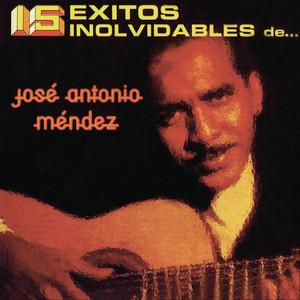 15 Éxitos Inolvidables de José Antonio Méndez - José Antonio Méndez.