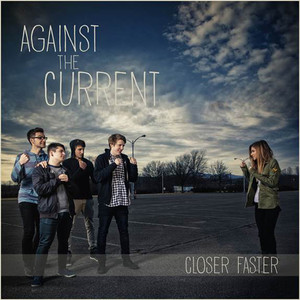 Closer, Faster - Against The Current