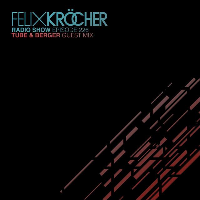 Felix Kröcher Radioshow 226 (Tube & Berger Guest Mix)