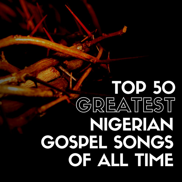 Top 50 Greatest Nigerian Gospel Songs of All Time by Various